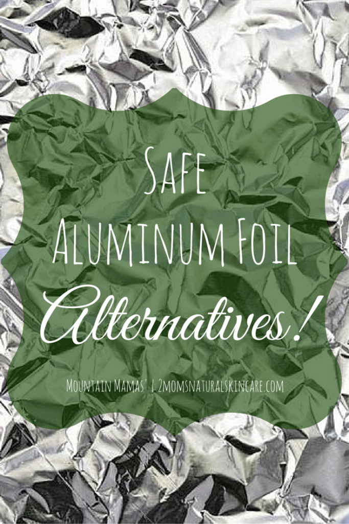 Safe Aluminum Foil Alternatives | Mountain Mamas' | http://2momsnaturalskincare.com